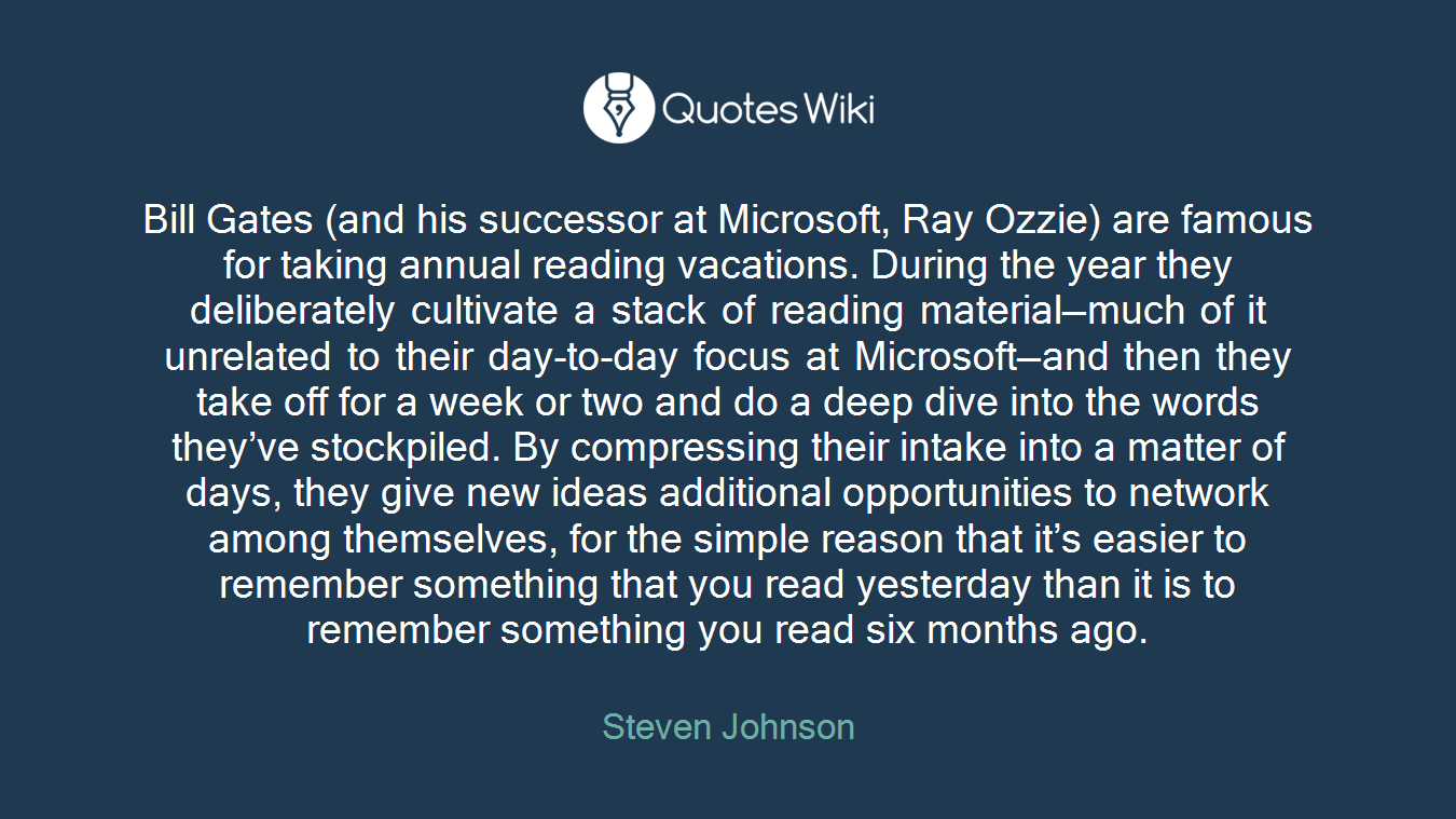 Bill Gates (and his successor at Microsoft, Ray Ozzie) are famous for taking annual reading vacations. During the year they deliberately cultivate a stack of reading material—much of it unrelated to their day-to-day focus at Microsoft—and then they take off for a week or two and do a deep dive into the words they've stockpiled. By compressing their intake into a matter of days, they give new ideas additional opportunities to network among themselves, for the simple reason that it's easier to remember something that you read yesterday than it is to remember something you read six months ago.