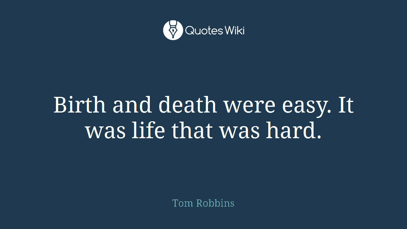 Birth and death were easy. It was life that was hard.