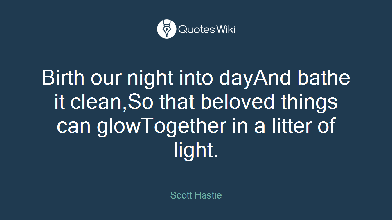 Birth our night into dayAnd bathe it clean,So that beloved things can glowTogether in a litter of light.