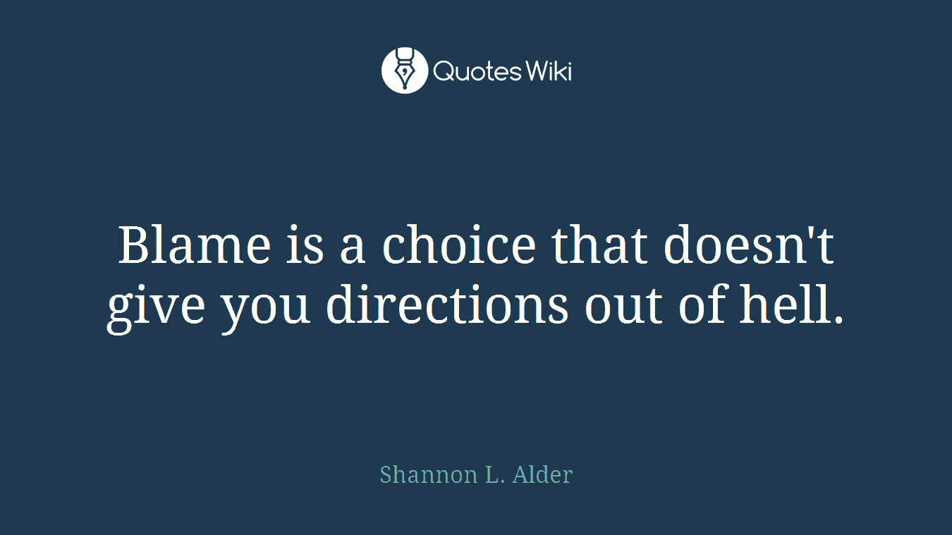Blame is a choice that doesn't give you directions out of hell.