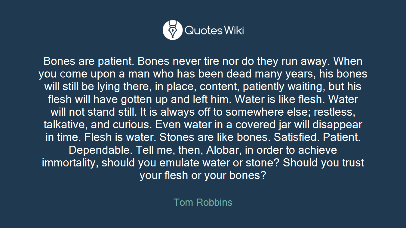 Bones are patient. Bones never tire nor do they run away. When you come upon a man who has been dead many years, his bones will still be lying there, in place, content, patiently waiting, but his flesh will have gotten up and left him. Water is like flesh. Water will not stand still. It is always off to somewhere else; restless, talkative, and curious. Even water in a covered jar will disappear in time. Flesh is water. Stones are like bones. Satisfied. Patient. Dependable. Tell me, then, Alobar, in order to achieve immortality, should you emulate water or stone? Should you trust your flesh or your bones?