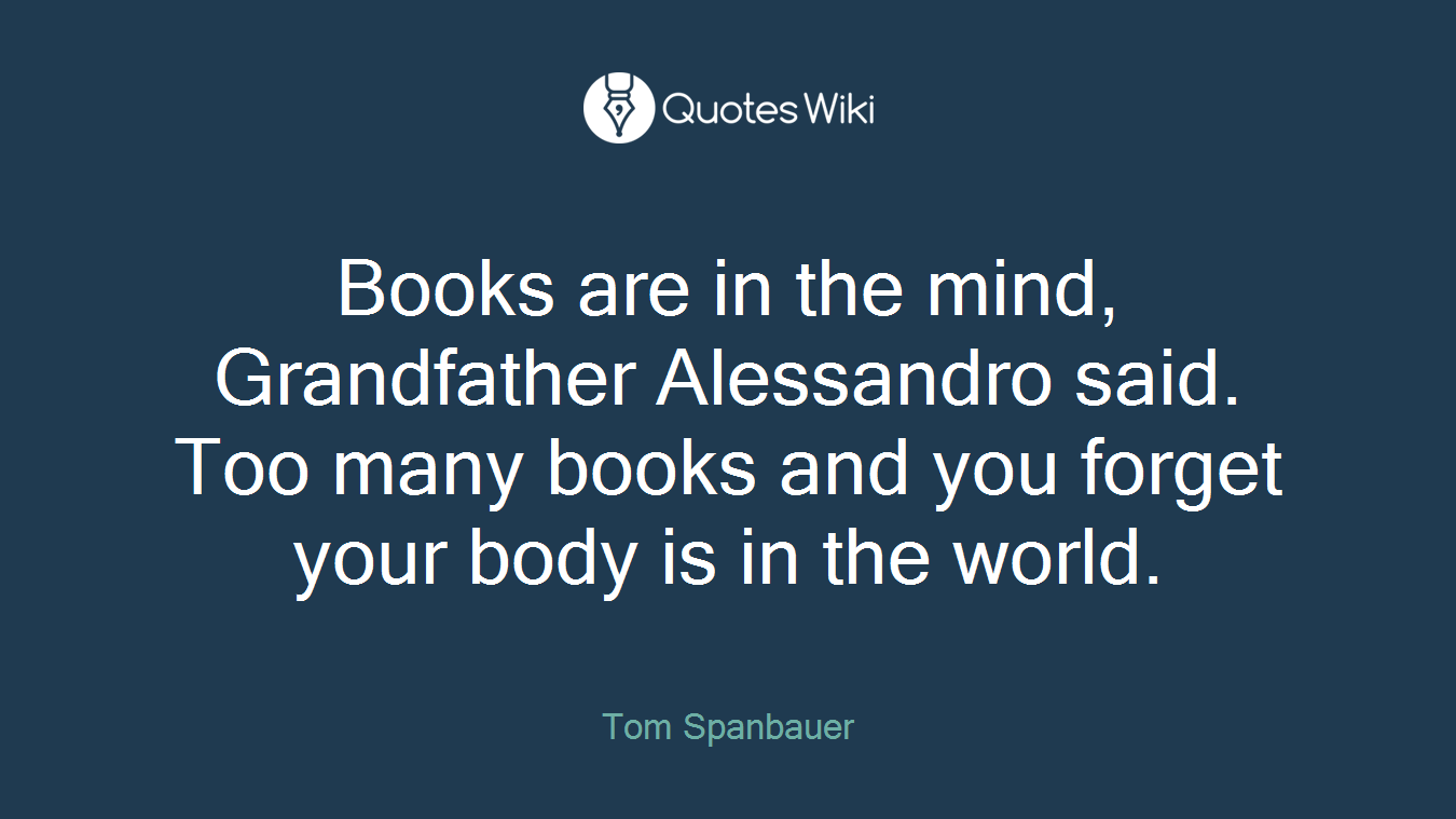 Books are in the mind, Grandfather Alessandro said. Too many books and you forget your body is in the world.