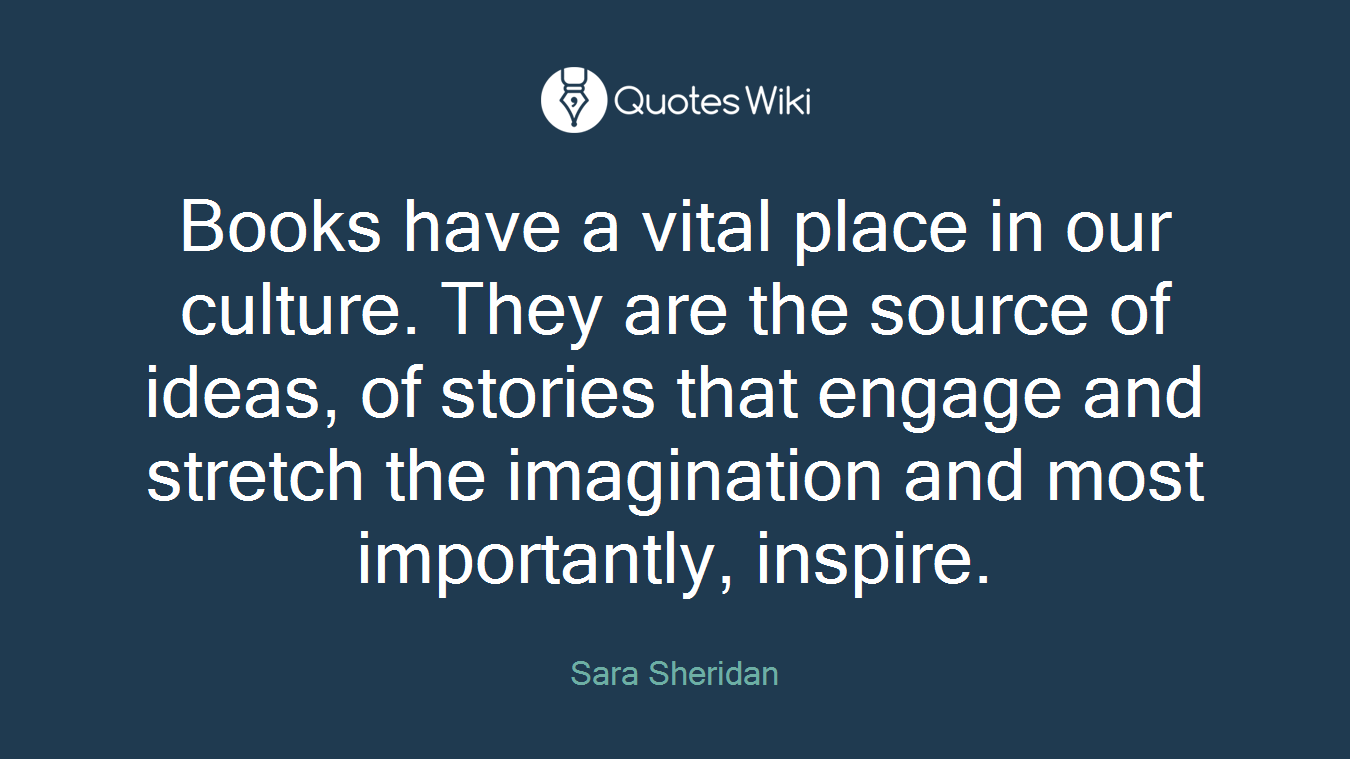 Books have a vital place in our culture. They are the source of ideas, of stories that engage and stretch the imagination and most importantly, inspire.