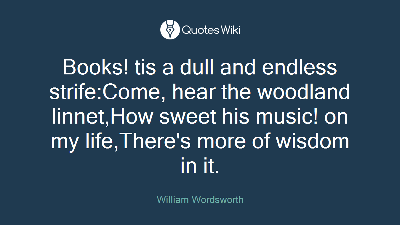 Books! tis a dull and endless strife:Come, hear the woodland linnet,How sweet his music! on my life,There's more of wisdom in it.