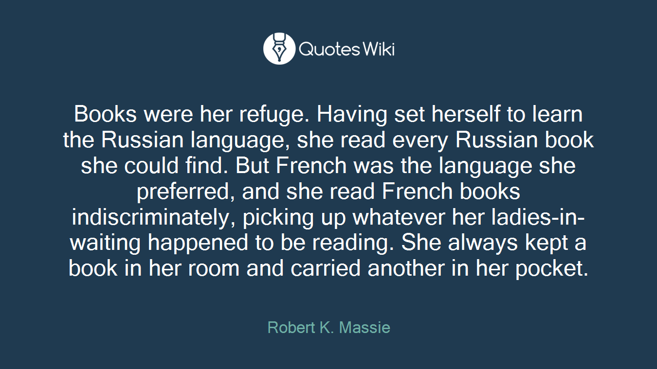 Books were her refuge. Having set herself to learn the Russian language, she read every Russian book she could find. But French was the language she preferred, and she read French books indiscriminately, picking up whatever her ladies-in-waiting happened to be reading. She always kept a book in her room and carried another in her pocket.