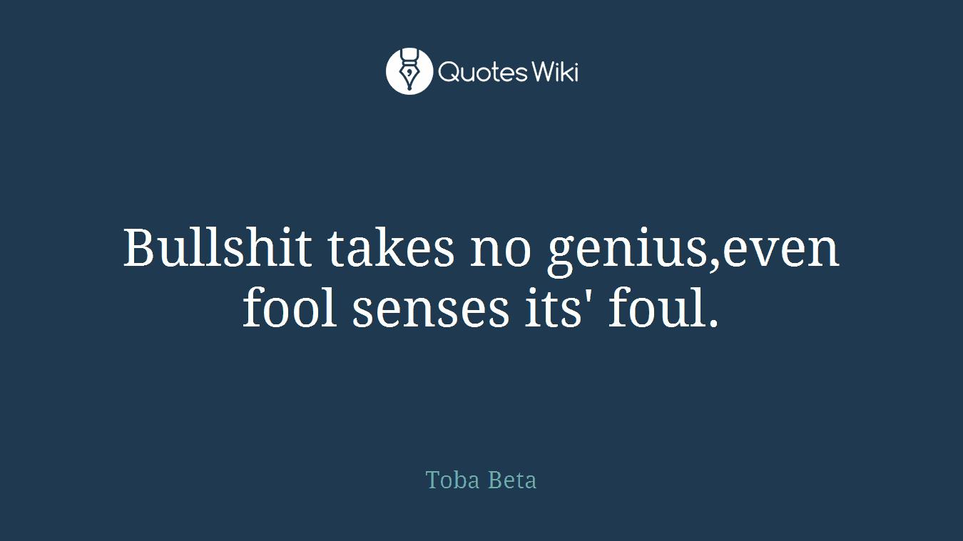 Bullshit takes no genius,even fool senses its' foul.