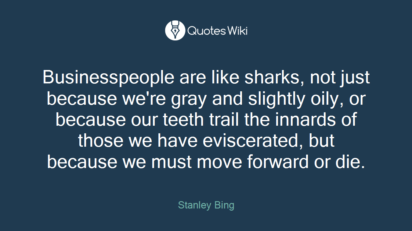 Businesspeople are like sharks, not just because we're gray and slightly oily, or because our teeth trail the innards of those we have eviscerated, but because we must move forward or die.