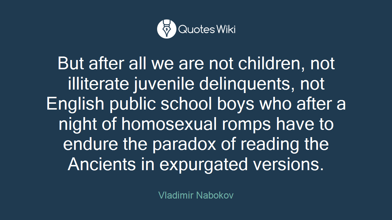 But after all we are not children, not illiterate juvenile delinquents, not English public school boys who after a night of homosexual romps have to endure the paradox of reading the Ancients in expurgated versions.