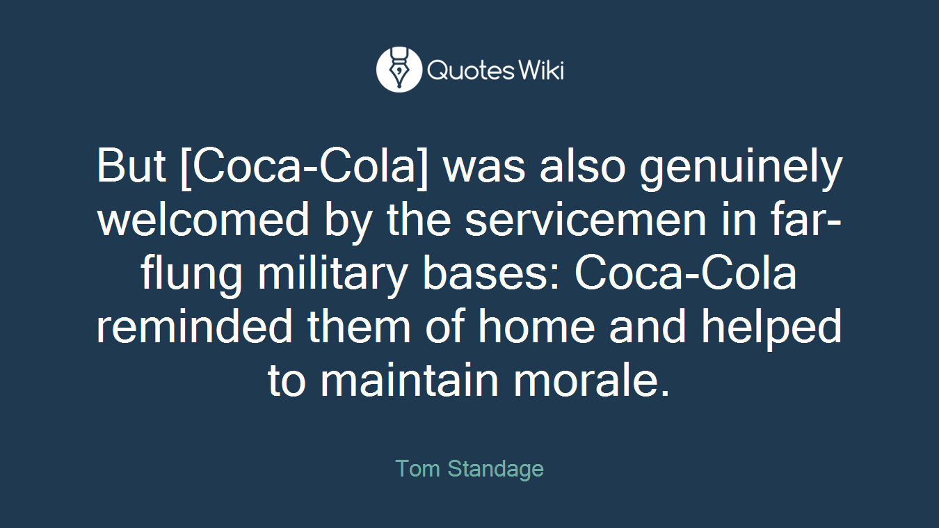 But [Coca-Cola] was also genuinely welcomed by the servicemen in far-flung military bases: Coca-Cola reminded them of home and helped to maintain morale.