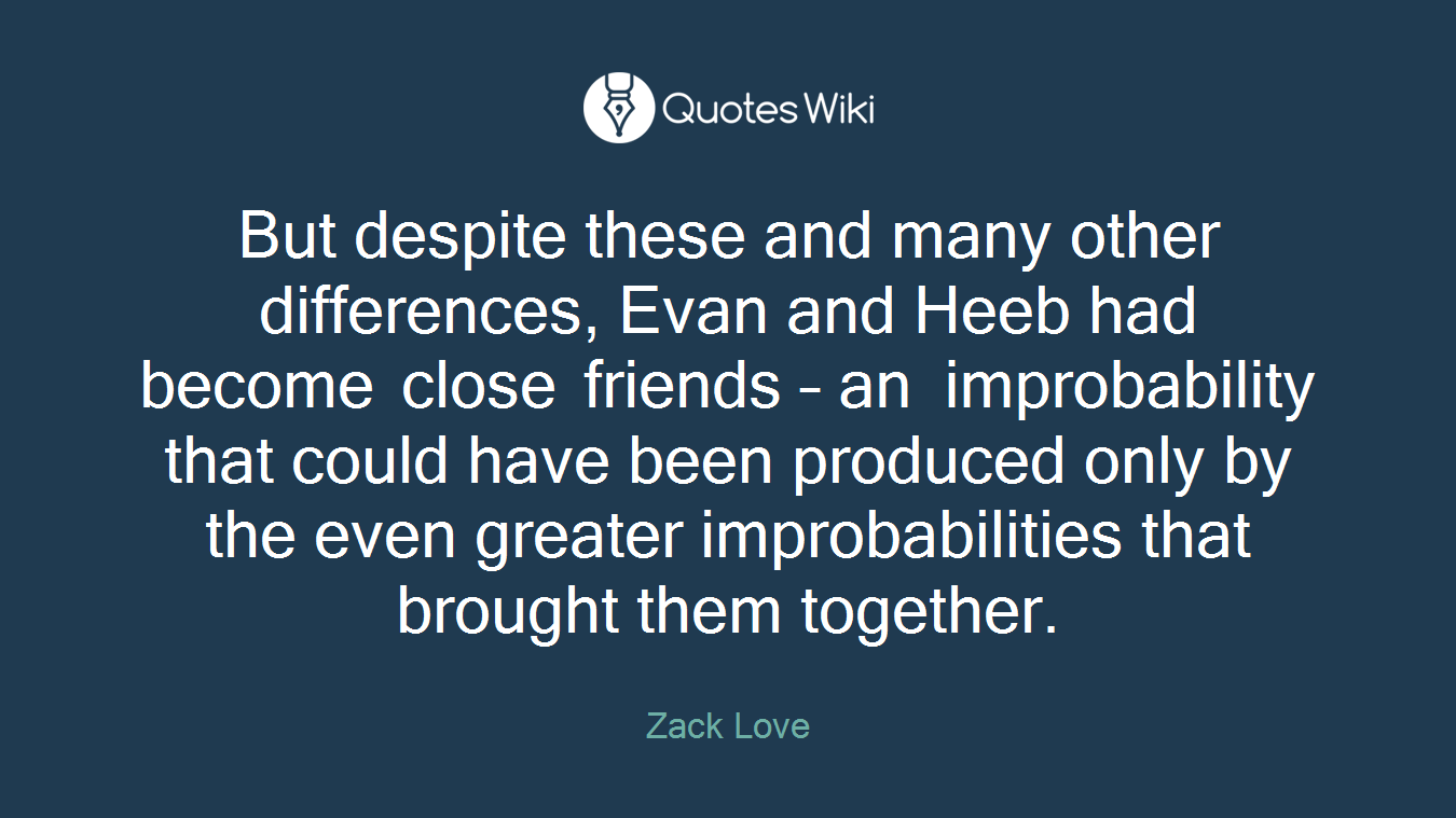 But despite these and many other differences, Evan and Heeb had become close friends – an improbability that could have been produced only by the even greater improbabilities that brought them together.