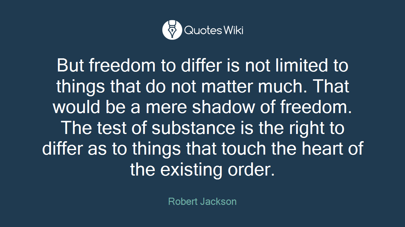 But freedom to differ is not limited to things that do not matter much. That would be a mere shadow of freedom. The test of substance is the right to differ as to things that touch the heart of the existing order.