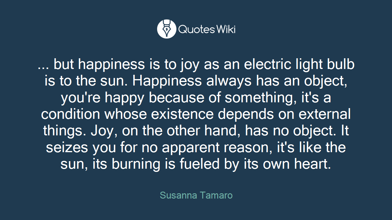 ... but happiness is to joy as an electric light bulb is to the sun. Happiness always has an object, you're happy because of something, it's a condition whose existence depends on external things. Joy, on the other hand, has no object. It seizes you for no apparent reason, it's like the sun, its burning is fueled by its own heart.