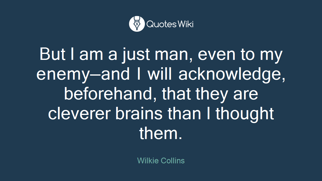 But I am a just man, even to my enemy—and I will acknowledge, beforehand, that they are cleverer brains than I thought them.