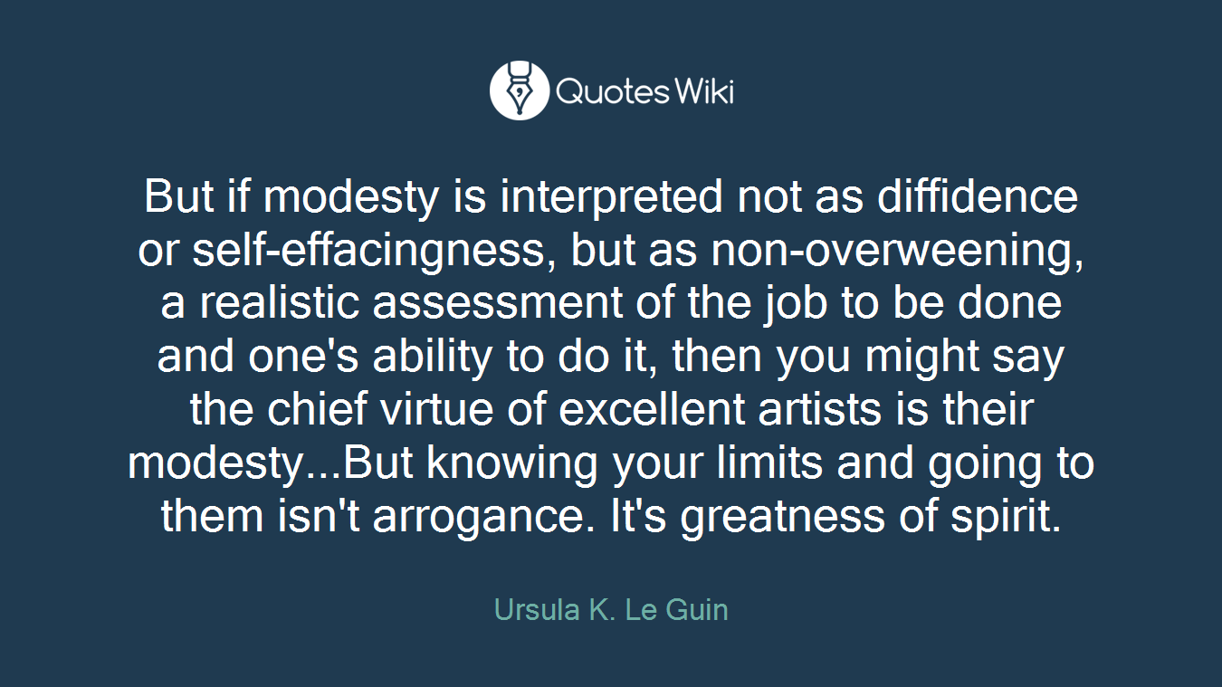 But if modesty is interpreted not as diffidence or self-effacingness, but as non-overweening, a realistic assessment of the job to be done and one's ability to do it, then you might say the chief virtue of excellent artists is their modesty...But knowing your limits and going to them isn't arrogance. It's greatness of spirit.