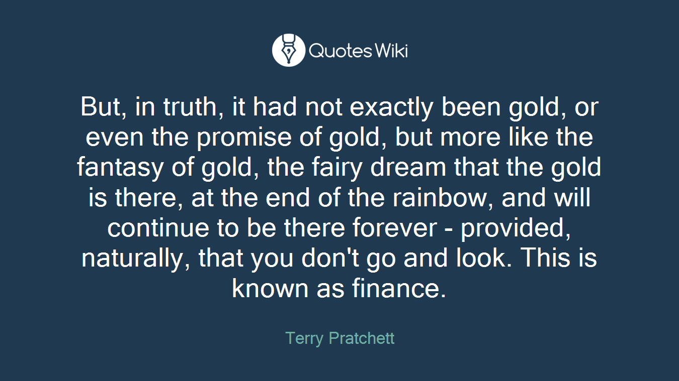 But, in truth, it had not exactly been gold, or even the promise of gold, but more like the fantasy of gold, the fairy dream that the gold is there, at the end of the rainbow, and will continue to be there forever - provided, naturally, that you don't go and look. This is known as finance.