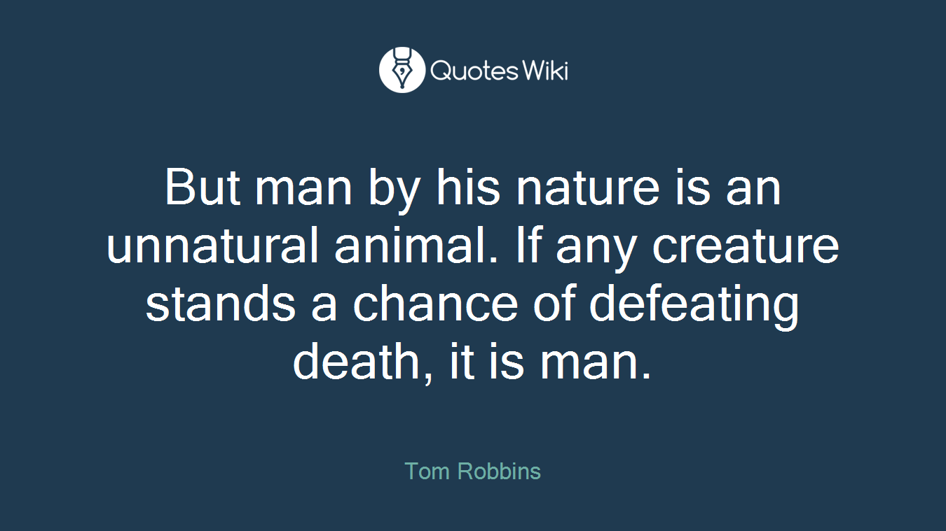 But man by his nature is an unnatural animal. If any creature stands a chance of defeating death, it is man.