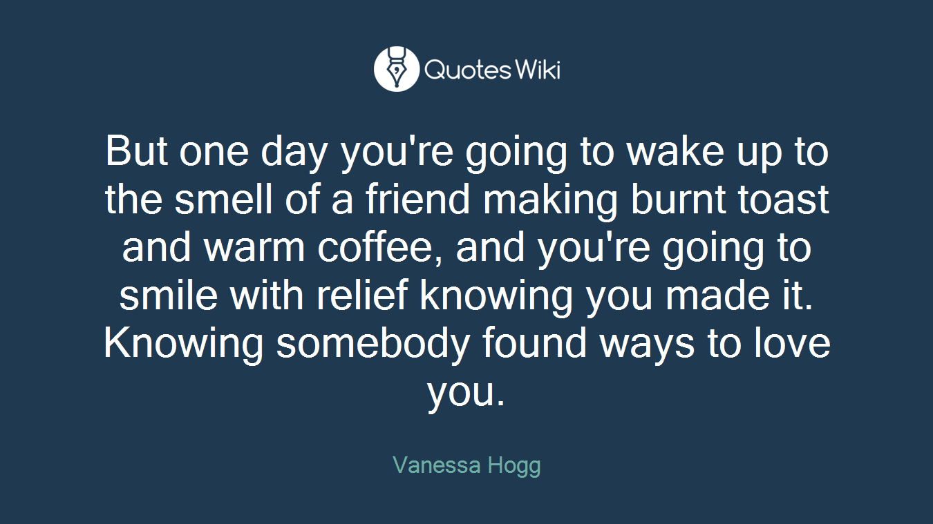 But one day you're going to wake up to the smell of a friend making burnt toast and warm coffee, and you're going to smile with relief knowing you made it. Knowing somebody found ways to love you.