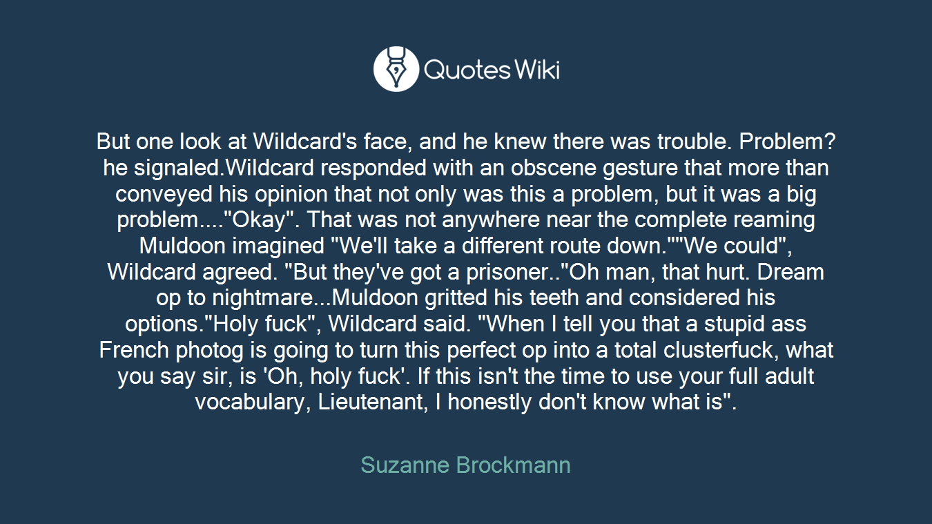 "But one look at Wildcard's face, and he knew there was trouble. Problem? he signaled.Wildcard responded with an obscene gesture that more than conveyed his opinion that not only was this a problem, but it was a big problem....""Okay"". That was not anywhere near the complete reaming Muldoon imagined ""We'll take a different route down.""""We could"", Wildcard agreed. ""But they've got a prisoner..""Oh man, that hurt. Dream op to nightmare...Muldoon gritted his teeth and considered his options.""Holy fuck"", Wildcard said. ""When I tell you that a stupid ass French photog is going to turn this perfect op into a total clusterfuck, what you say sir, is 'Oh, holy fuck'. If this isn't the time to use your full adult vocabulary, Lieutenant, I honestly don't know what is""."