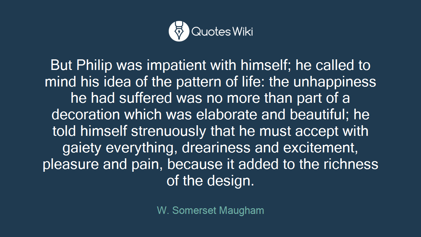 But Philip was impatient with himself; he called to mind his idea of the pattern of life: the unhappiness he had suffered was no more than part of a decoration which was elaborate and beautiful; he told himself strenuously that he must accept with gaiety everything, dreariness and excitement, pleasure and pain, because it added to the richness of the design.