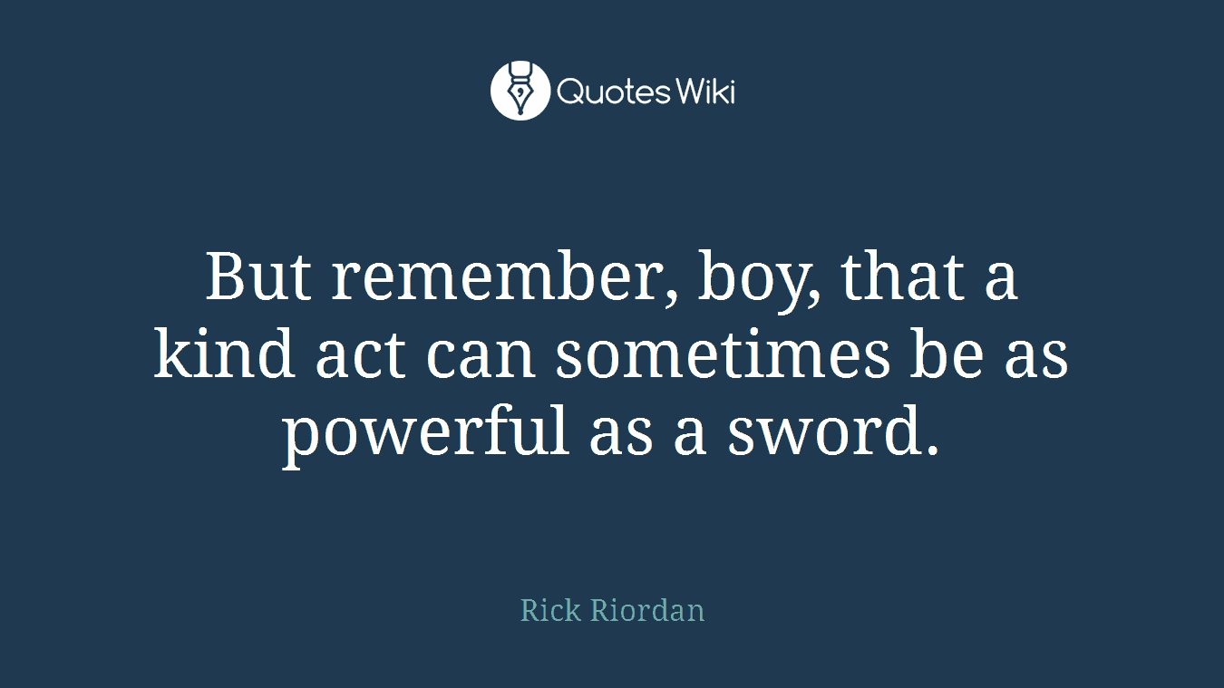 But remember, boy, that a kind act can sometimes be as powerful as a sword.