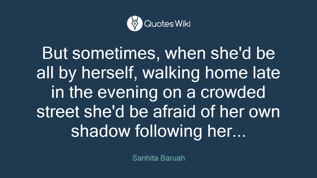 But sometimes, when she'd be all by herself, walking home late in the evening on a crowded street she'd be afraid of her own shadow following her...