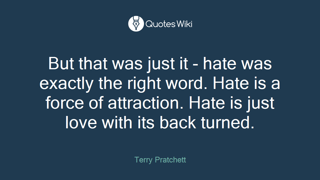 But that was just it - hate was exactly the right word. Hate is a force of attraction. Hate is just love with its back turned.