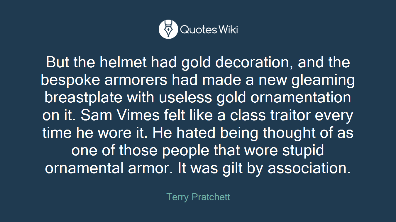 But the helmet had gold decoration, and the bespoke armorers had made a new gleaming breastplate with useless gold ornamentation on it. Sam Vimes felt like a class traitor every time he wore it. He hated being thought of as one of those people that wore stupid ornamental armor. It was gilt by association.