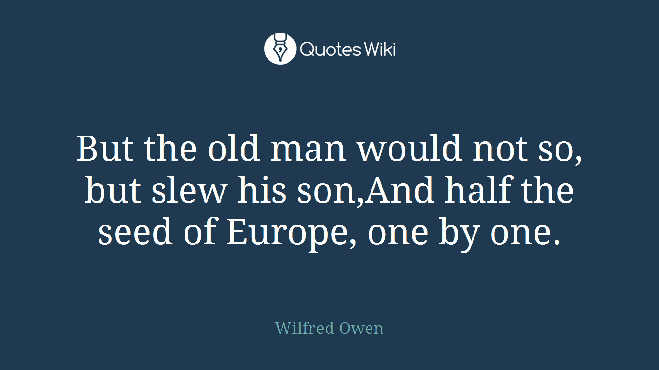 But the old man would not so, but slew his son,And half the seed of Europe, one by one.
