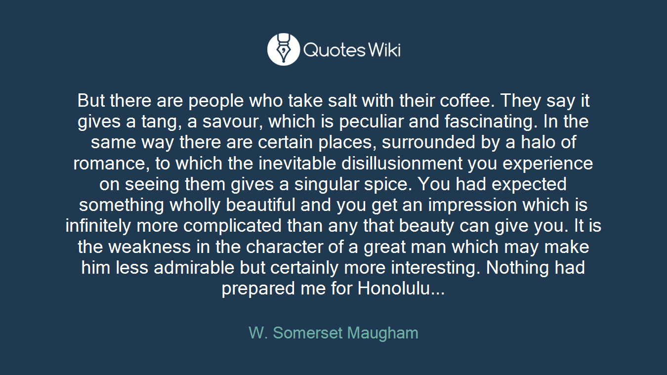 But there are people who take salt with their coffee. They say it gives a tang, a savour, which is peculiar and fascinating. In the same way there are certain places, surrounded by a halo of romance, to which the inevitable disillusionment you experience on seeing them gives a singular spice. You had expected something wholly beautiful and you get an impression which is infinitely more complicated than any that beauty can give you. It is the weakness in the character of a great man which may make him less admirable but certainly more interesting. Nothing had prepared me for Honolulu...