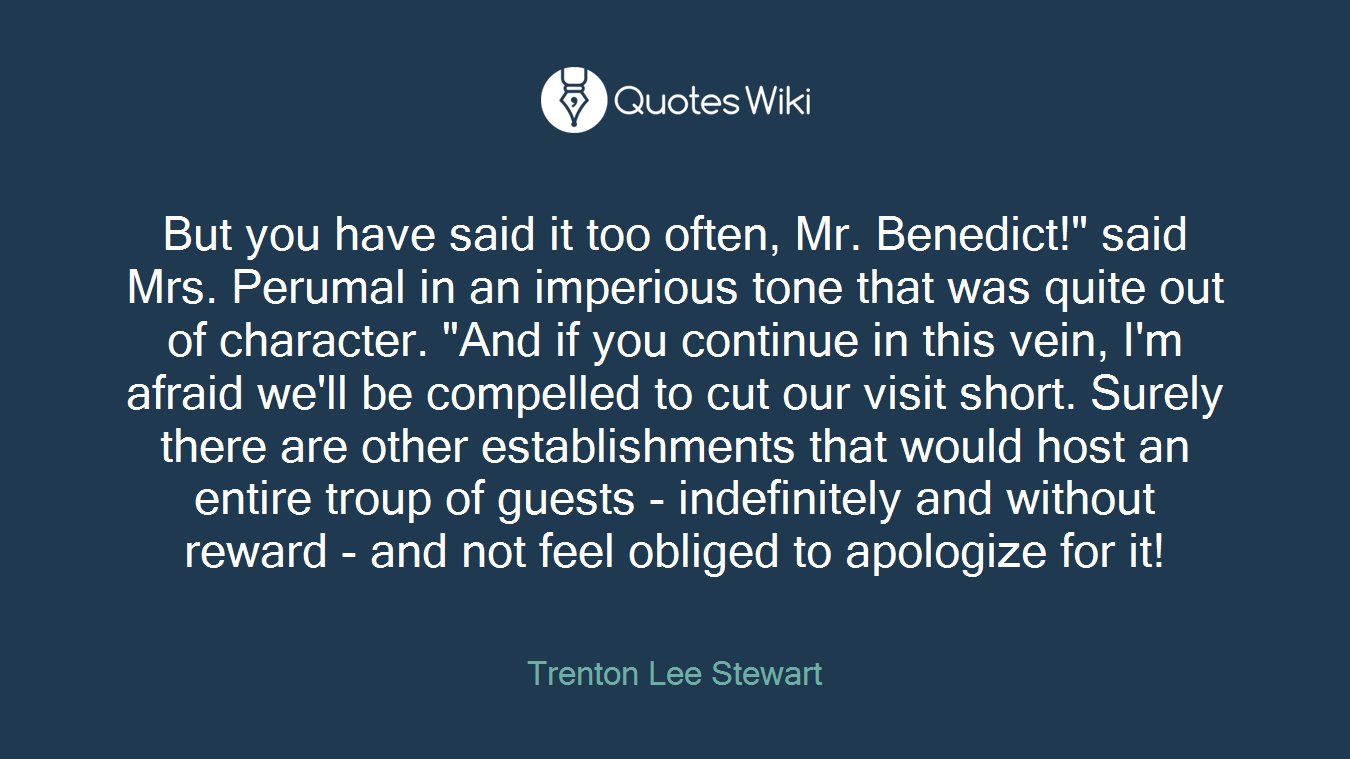 """But you have said it too often, Mr. Benedict!"""" said Mrs. Perumal in an imperious tone that was quite out of character. """"And if you continue in this vein, I'm afraid we'll be compelled to cut our visit short. Surely there are other establishments that would host an entire troup of guests - indefinitely and without reward - and not feel obliged to apologize for it!"""