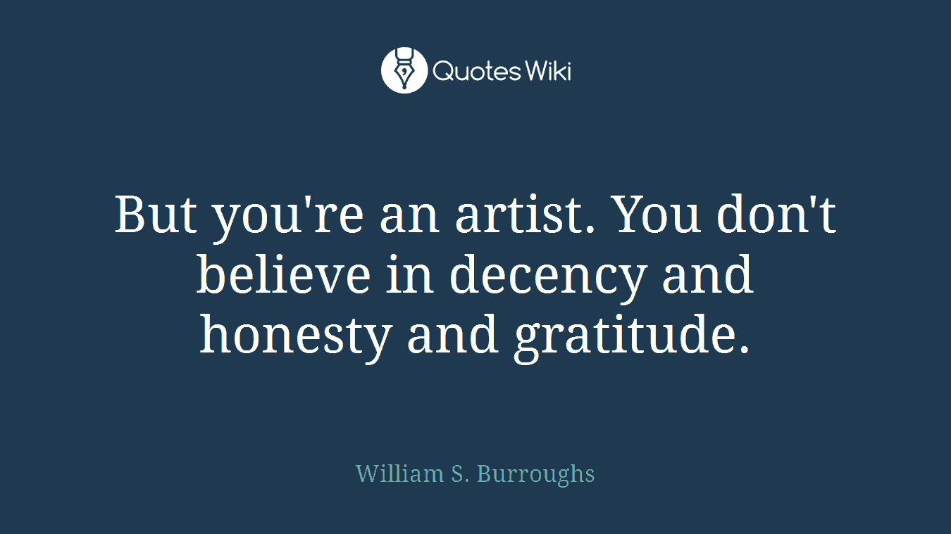But you're an artist. You don't believe in decency and honesty and gratitude.