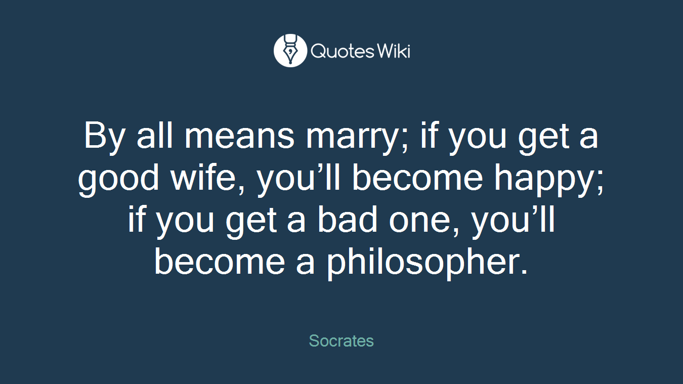 By all means marry; if you get a good wife, you'll become happy; if you get a bad one, you'll become a philosopher.