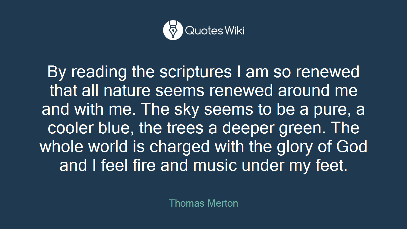 By reading the scriptures I am so renewed that all nature seems renewed around me and with me. The sky seems to be a pure, a cooler blue, the trees a deeper green. The whole world is charged with the glory of God and I feel fire and music under my feet.