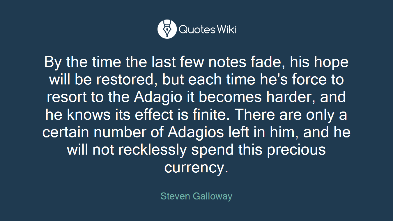 By the time the last few notes fade, his hope will be restored, but each time he's force to resort to the Adagio it becomes harder, and he knows its effect is finite. There are only a certain number of Adagios left in him, and he will not recklessly spend this precious currency.