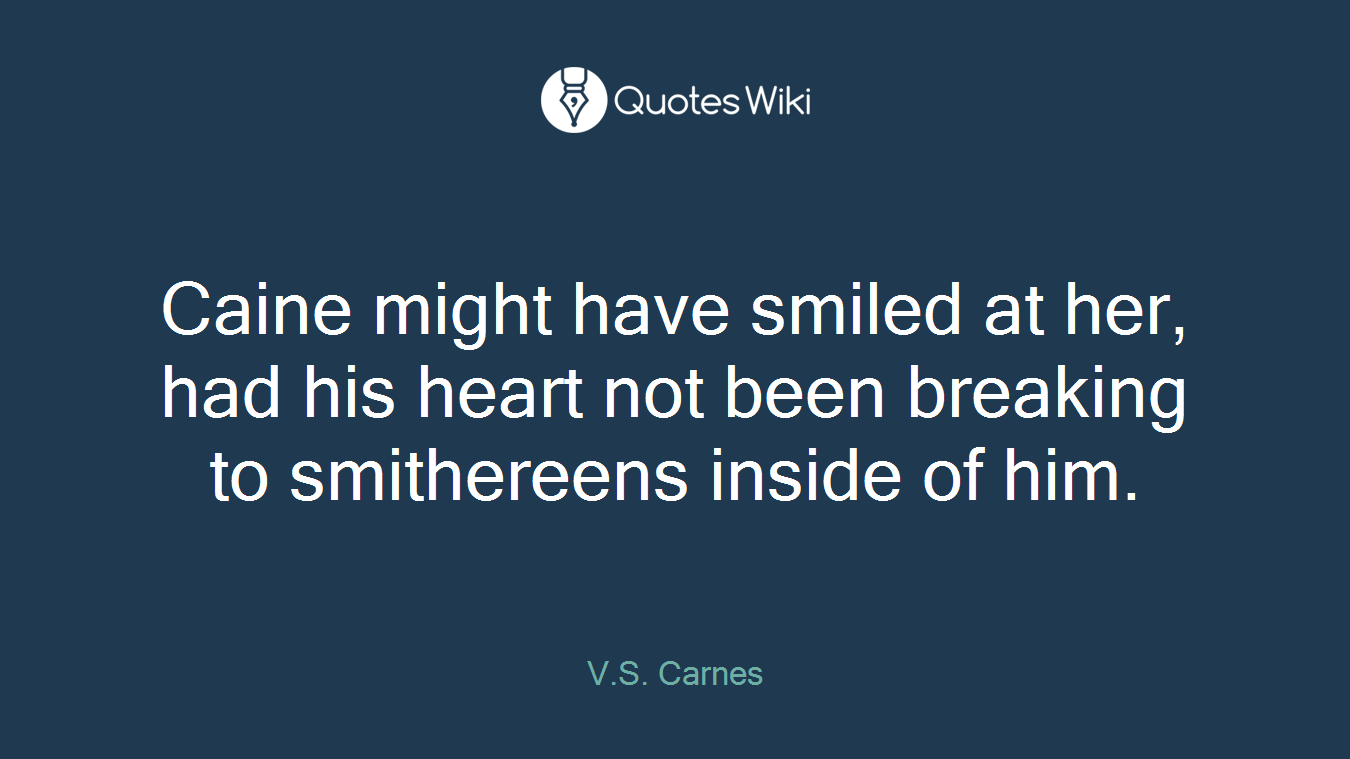 Caine might have smiled at her, had his heart not been breaking to smithereens inside of him.