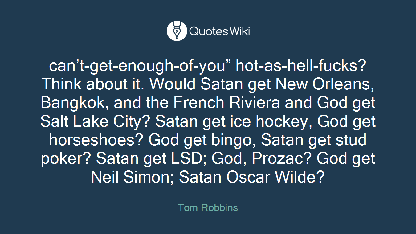 "can't-get-enough-of-you"" hot-as-hell-fucks?Think about it. Would Satan get New Orleans, Bangkok, and the French Riviera and God get Salt Lake City? Satan get ice hockey, God get horseshoes? God get bingo, Satan get stud poker? Satan get LSD; God, Prozac? God get Neil Simon; Satan Oscar Wilde?"