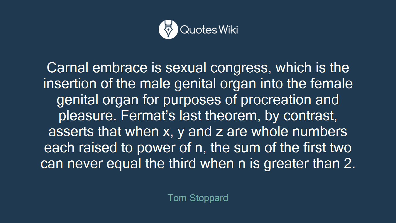 Carnal embrace is sexual congress, which is the insertion of the male genital organ into the female genital organ for purposes of procreation and pleasure. Fermat's last theorem, by contrast, asserts that when x, y and z are whole numbers each raised to power of n, the sum of the first two can never equal the third when n is greater than 2.
