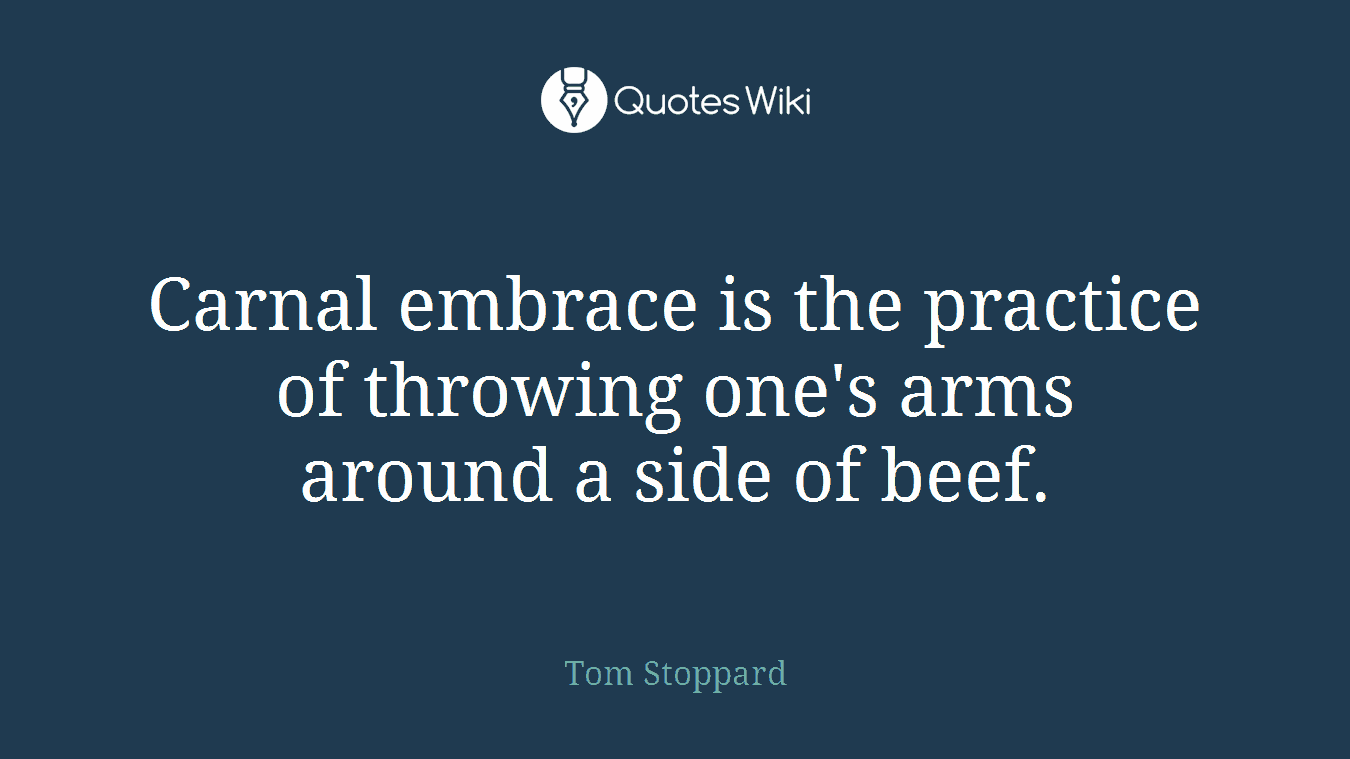 Carnal embrace is the practice of throwing one's arms around a side of beef.