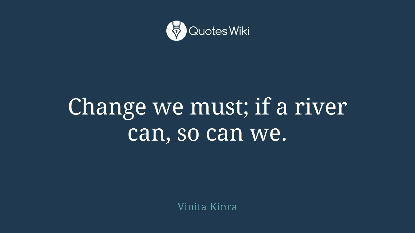 Change we must; if a river can, so can we.