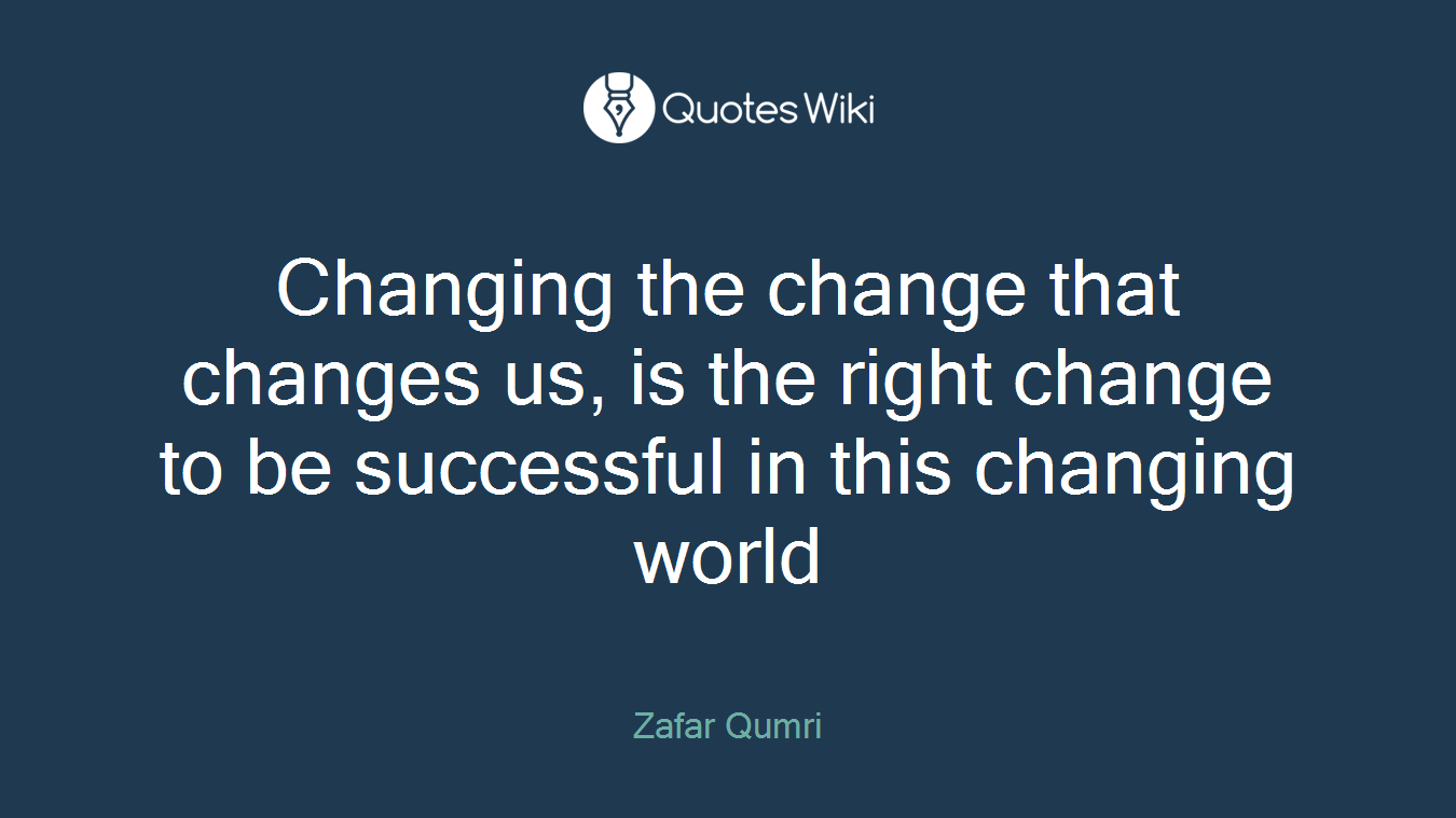 Changing the change that changes us, is the right change to be successful in this changing world