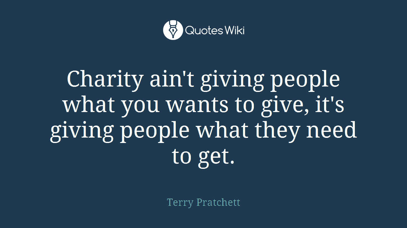 Charity ain't giving people what you wants to give, it's giving people what they need to get.