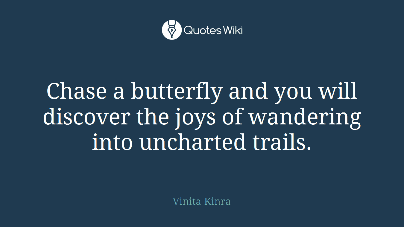Chase a butterfly and you will discover the joys of wandering into uncharted trails.