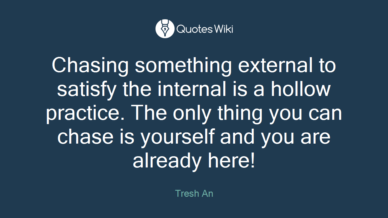 Chasing something external to satisfy the internal is a hollow practice. The only thing you can chase is yourself and you are already here!