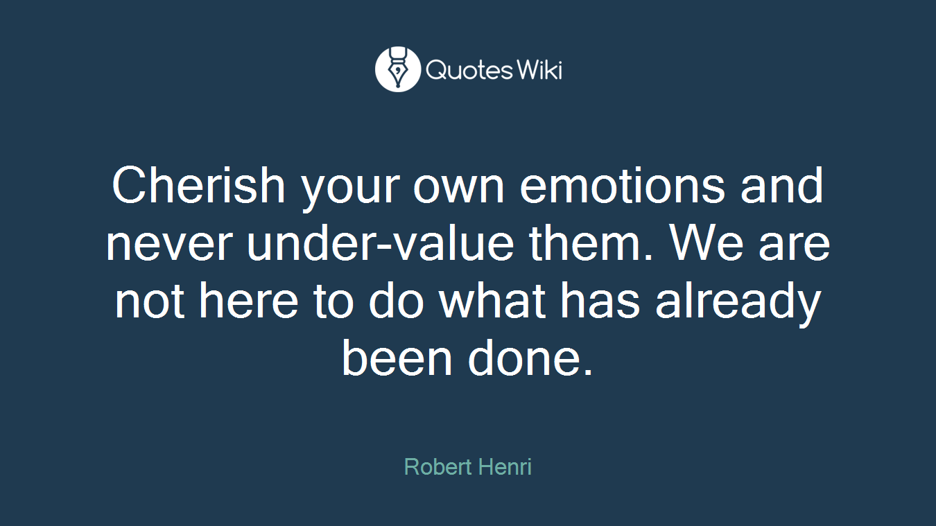 Cherish your own emotions and never under-value them. We are not here to do what has already been done.