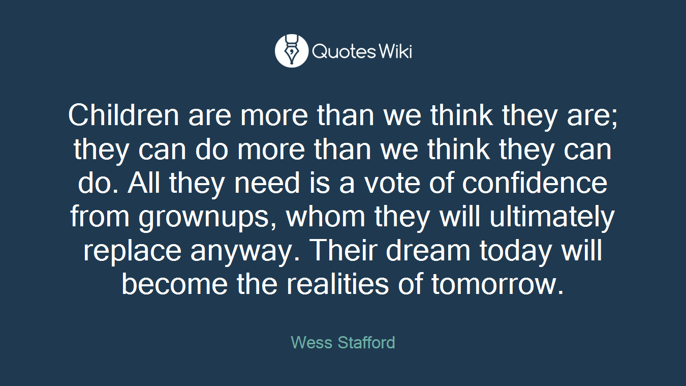 Children are more than we think they are; they can do more than we think they can do. All they need is a vote of confidence from grownups, whom they will ultimately replace anyway. Their dream today will become the realities of tomorrow.