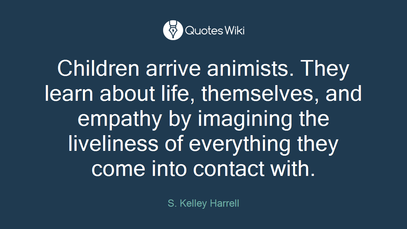 Children arrive animists. They learn about life, themselves, and empathy by imagining the liveliness of everything they come into contact with.