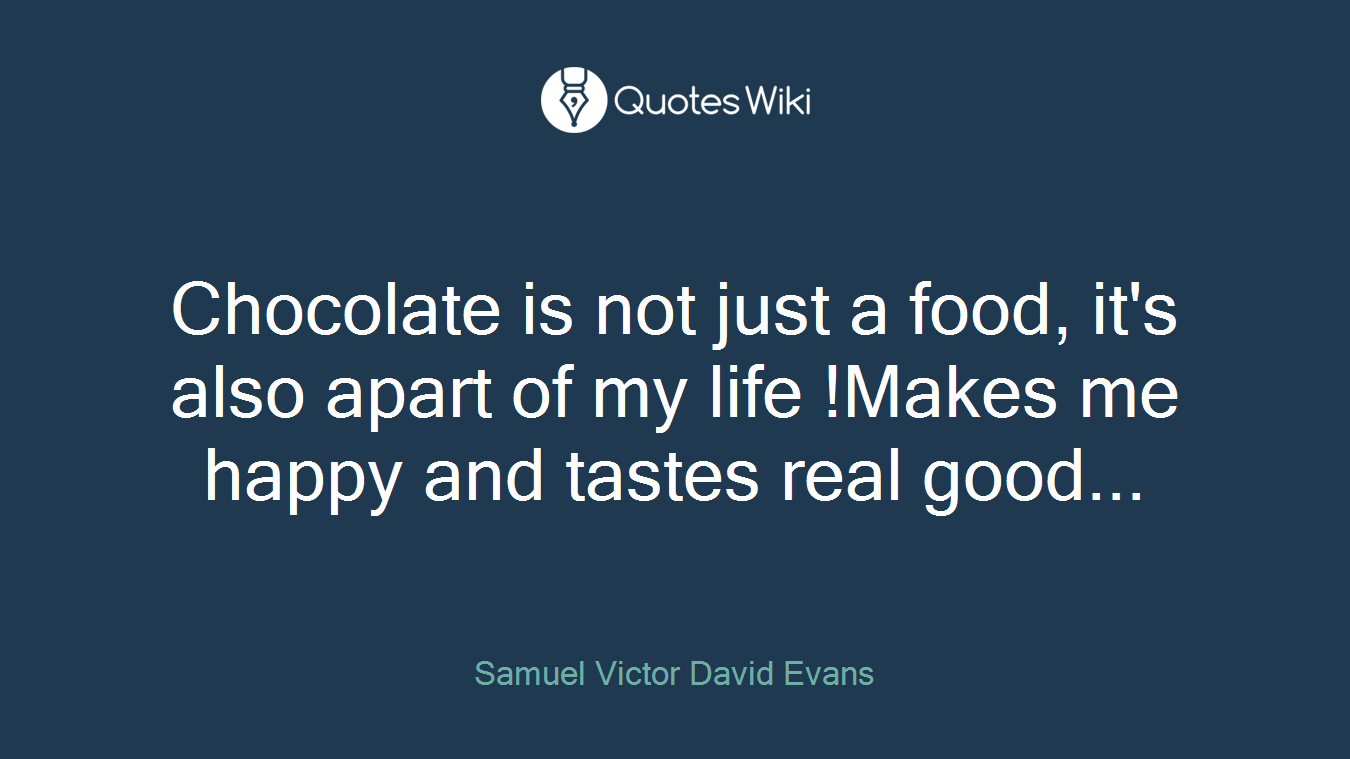 Chocolate is not just a food, it's also apart of my life !Makes me happy and tastes real good...