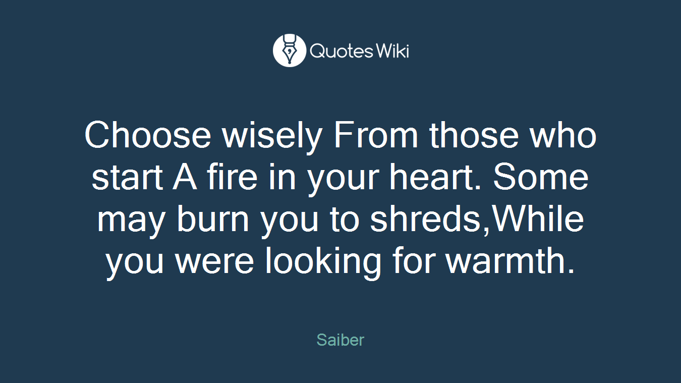 Choose wisely From those who start A fire in your heart. Some may burn you to shreds,While you were looking for warmth.