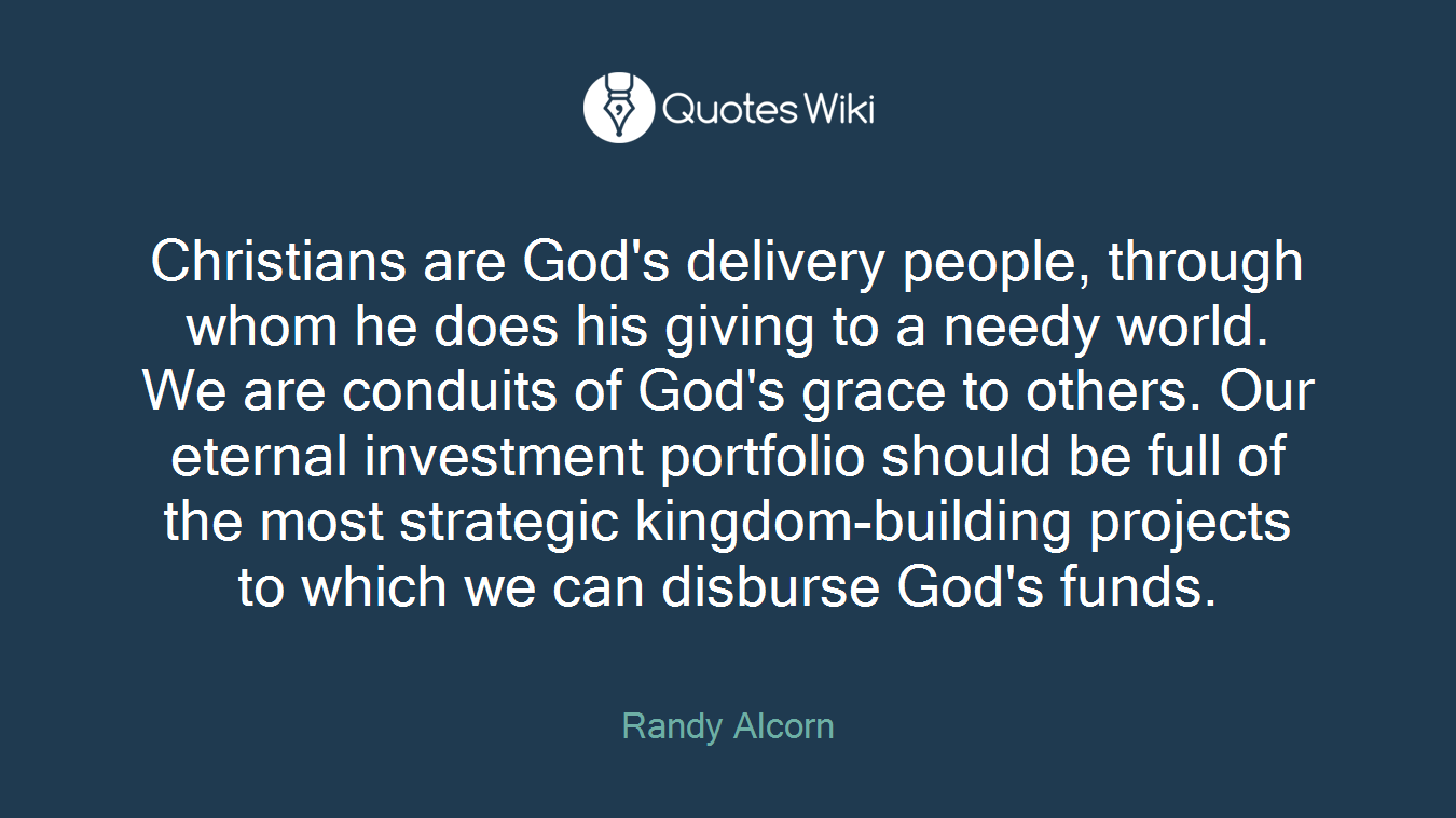 Christians are God's delivery people, through whom he does his giving to a needy world. We are conduits of God's grace to others. Our eternal investment portfolio should be full of the most strategic kingdom-building projects to which we can disburse God's funds.