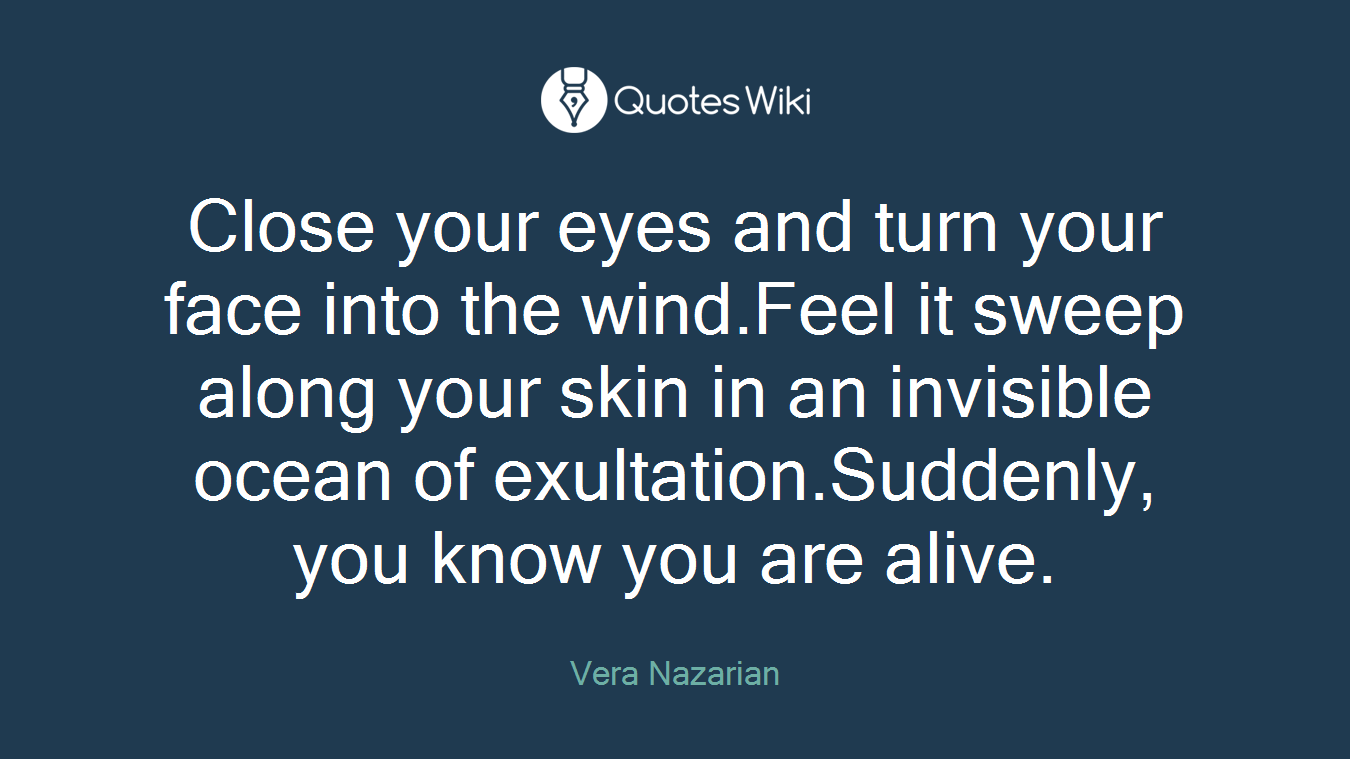 Close your eyes and turn your face into the wind.Feel it sweep along your skin in an invisible ocean of exultation.Suddenly, you know you are alive.